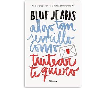 JUVENIL Algo tan sencillo como tuitear te quiero, blue jeans. Género: juvenil. Editorial: Planeta. Descuento ya incluido en pvp. PVP anterior: